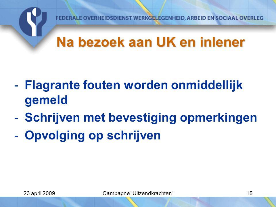 23 april 2009Campagne Uitzendkrachten 15 Na bezoek aan UK en inlener -Flagrante fouten worden onmiddellijk gemeld -Schrijven met bevestiging opmerkingen -Opvolging op schrijven