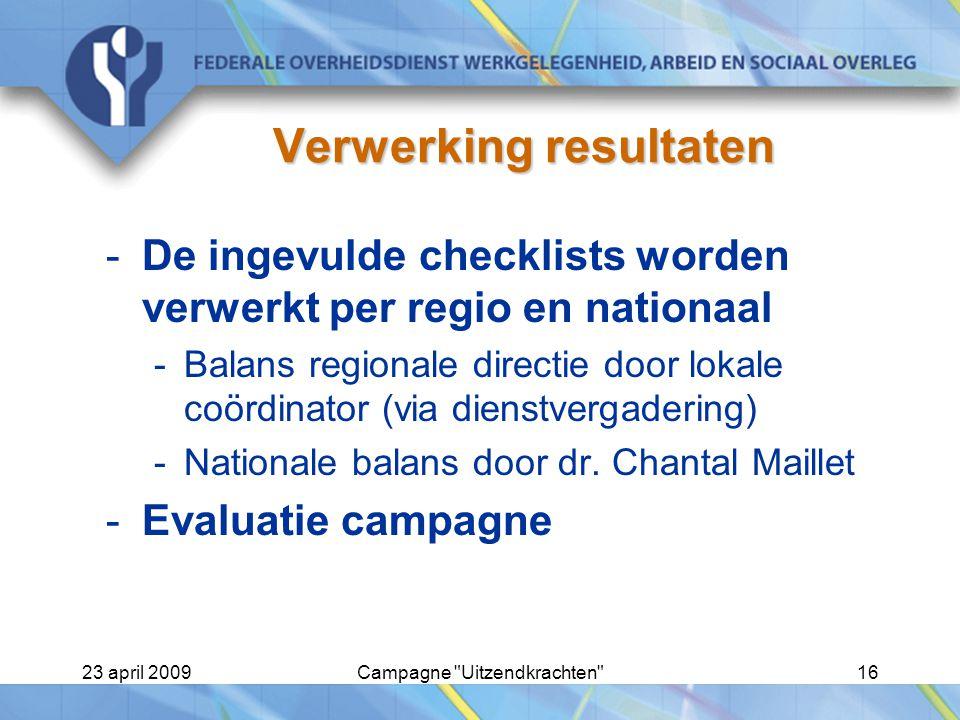 23 april 2009Campagne Uitzendkrachten 16 Verwerking resultaten -De ingevulde checklists worden verwerkt per regio en nationaal -Balans regionale directie door lokale coördinator (via dienstvergadering) -Nationale balans door dr.