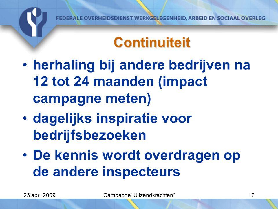 23 april 2009Campagne Uitzendkrachten 17 Continuiteit herhaling bij andere bedrijven na 12 tot 24 maanden (impact campagne meten) dagelijks inspiratie voor bedrijfsbezoeken De kennis wordt overdragen op de andere inspecteurs