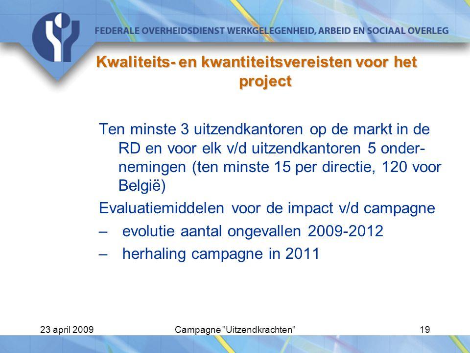 23 april 2009Campagne Uitzendkrachten 19 Kwaliteits- en kwantiteitsvereisten voor het project Ten minste 3 uitzendkantoren op de markt in de RD en voor elk v/d uitzendkantoren 5 onder- nemingen (ten minste 15 per directie, 120 voor België) Evaluatiemiddelen voor de impact v/d campagne –evolutie aantal ongevallen 2009-2012 –herhaling campagne in 2011
