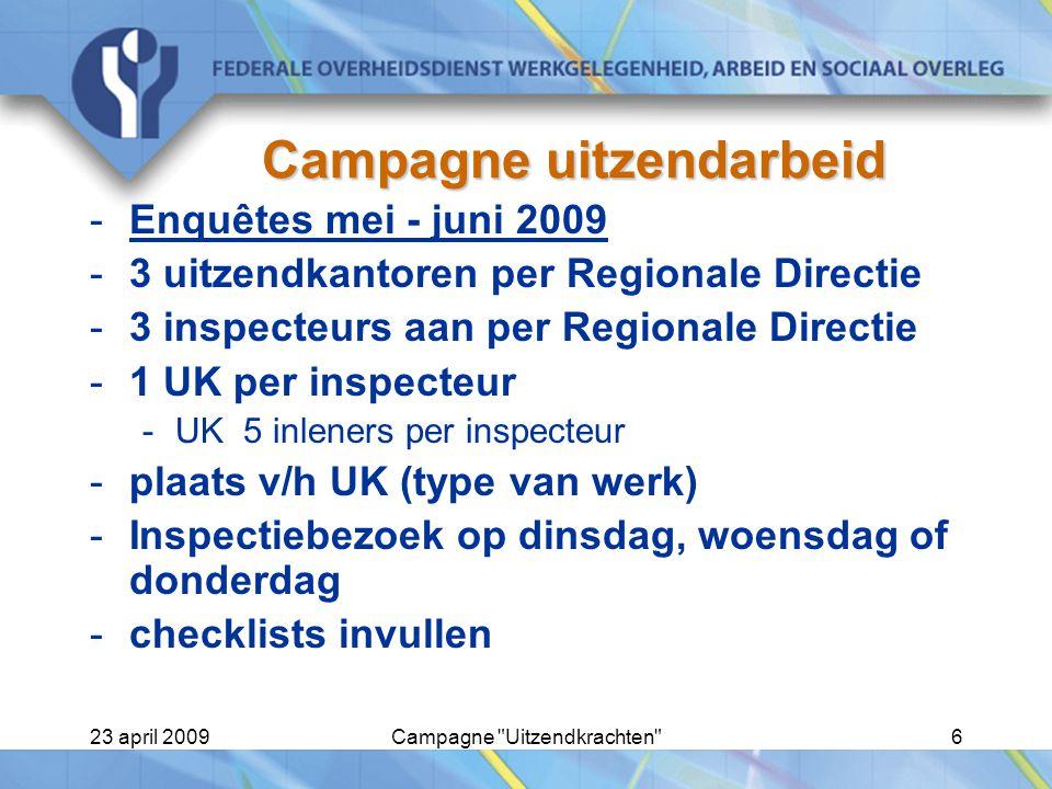 23 april 2009Campagne Uitzendkrachten 6 Campagne uitzendarbeid -Enquêtes mei - juni 2009 -3 uitzendkantoren per Regionale Directie -3 inspecteurs aan per Regionale Directie -1 UK per inspecteur -UK 5 inleners per inspecteur -plaats v/h UK (type van werk) -Inspectiebezoek op dinsdag, woensdag of donderdag -checklists invullen