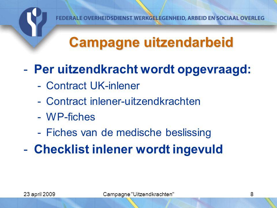 23 april 2009Campagne Uitzendkrachten 8 Campagne uitzendarbeid -Per uitzendkracht wordt opgevraagd: -Contract UK-inlener -Contract inlener-uitzendkrachten -WP-fiches -Fiches van de medische beslissing -Checklist inlener wordt ingevuld