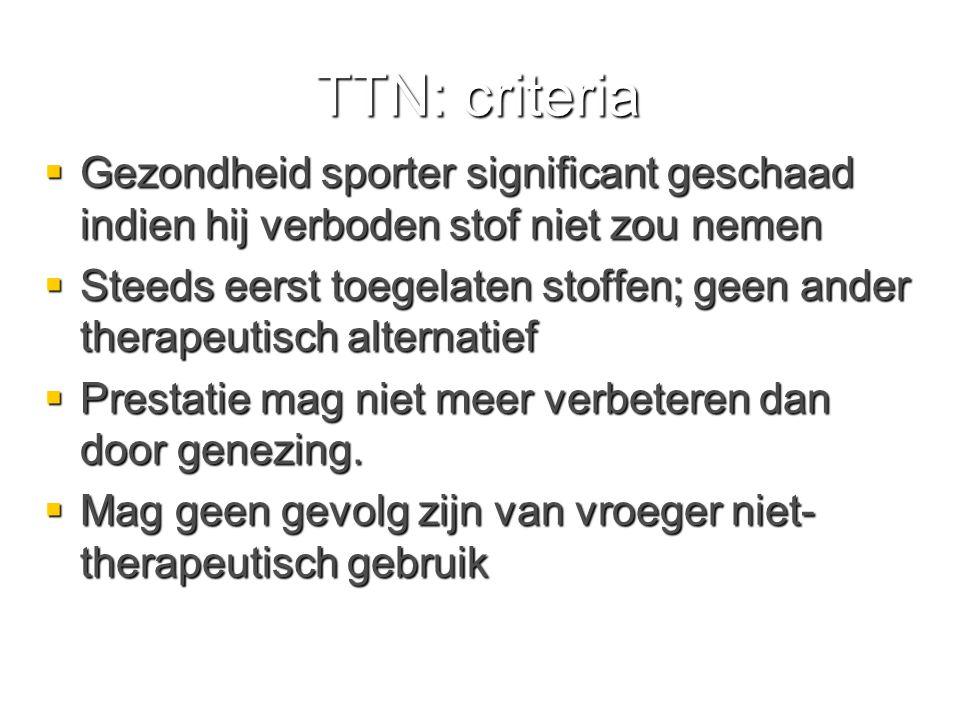 TTN: criteria  Gezondheid sporter significant geschaad indien hij verboden stof niet zou nemen  Steeds eerst toegelaten stoffen; geen ander therapeutisch alternatief  Prestatie mag niet meer verbeteren dan door genezing.