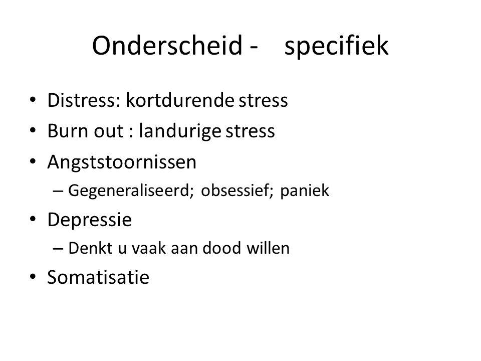 Onderscheid -specifiek Distress: kortdurende stress Burn out : landurige stress Angststoornissen – Gegeneraliseerd; obsessief; paniek Depressie – Denk