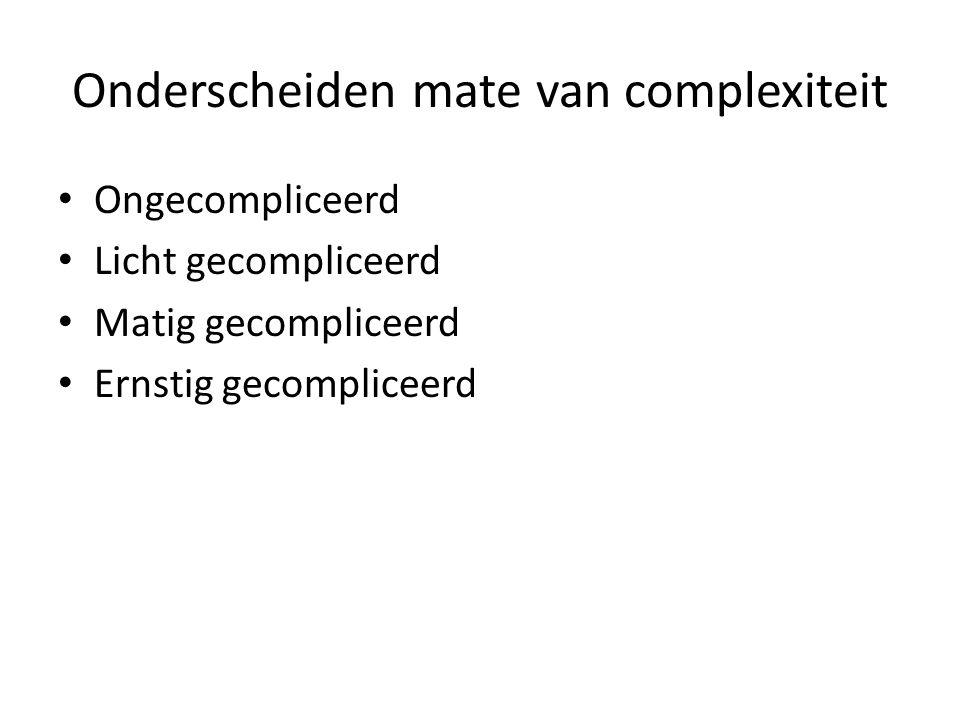 Onderscheiden mate van complexiteit Ongecompliceerd Licht gecompliceerd Matig gecompliceerd Ernstig gecompliceerd