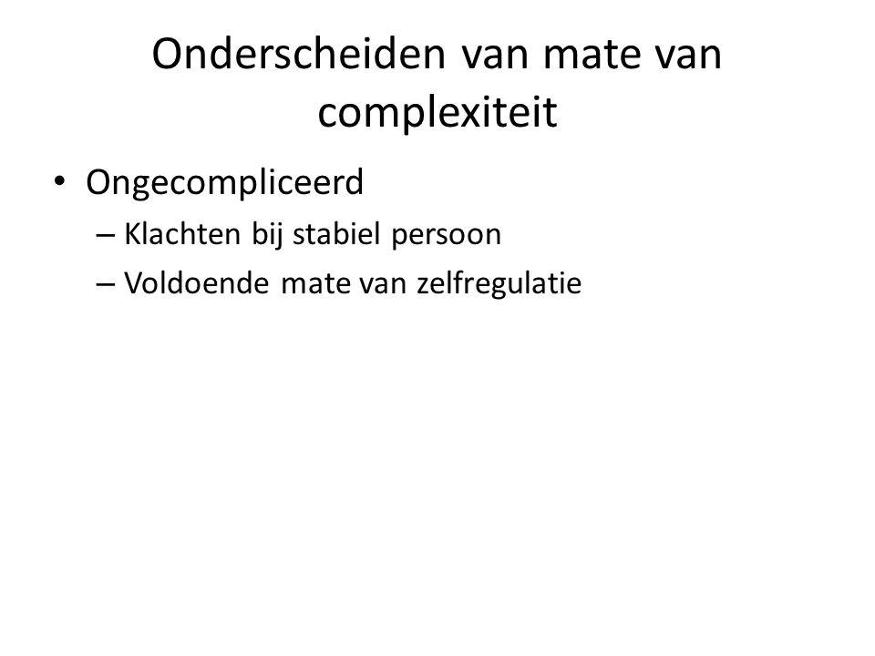 Onderscheiden van mate van complexiteit Ongecompliceerd – Klachten bij stabiel persoon – Voldoende mate van zelfregulatie