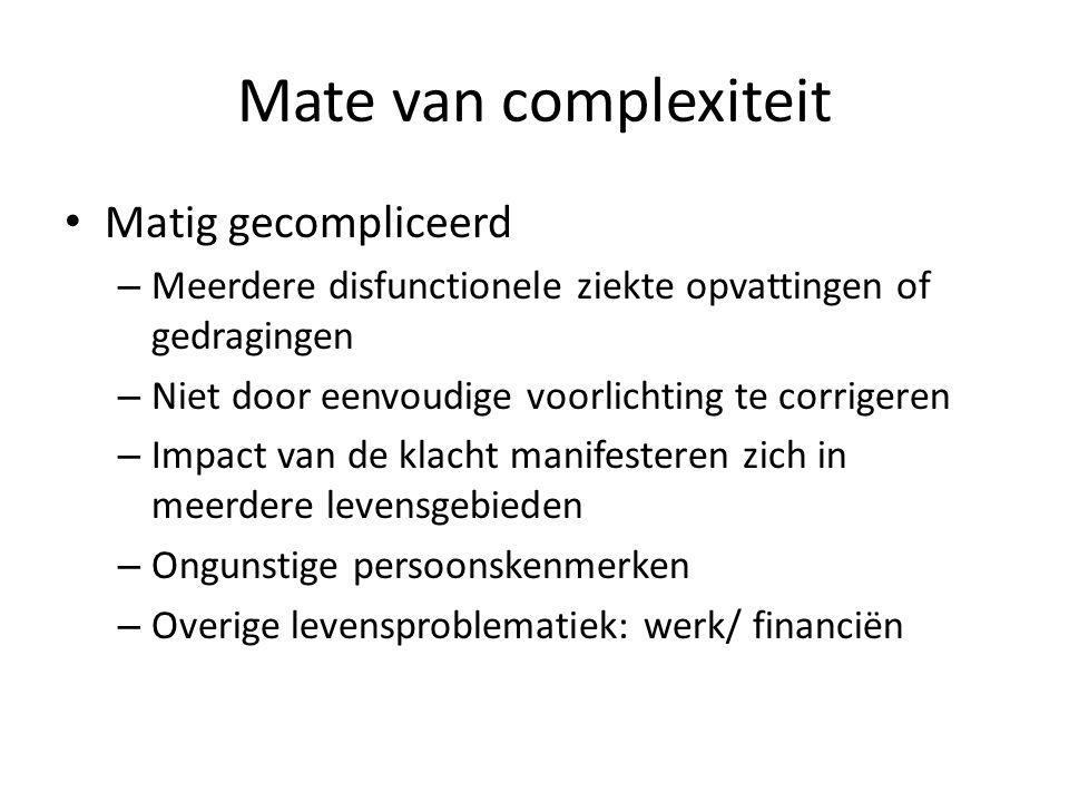 Mate van complexiteit Matig gecompliceerd – Meerdere disfunctionele ziekte opvattingen of gedragingen – Niet door eenvoudige voorlichting te corrigere
