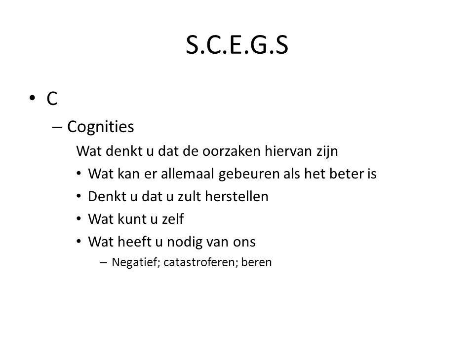 S.C.E.G.S C – Cognities Wat denkt u dat de oorzaken hiervan zijn Wat kan er allemaal gebeuren als het beter is Denkt u dat u zult herstellen Wat kunt