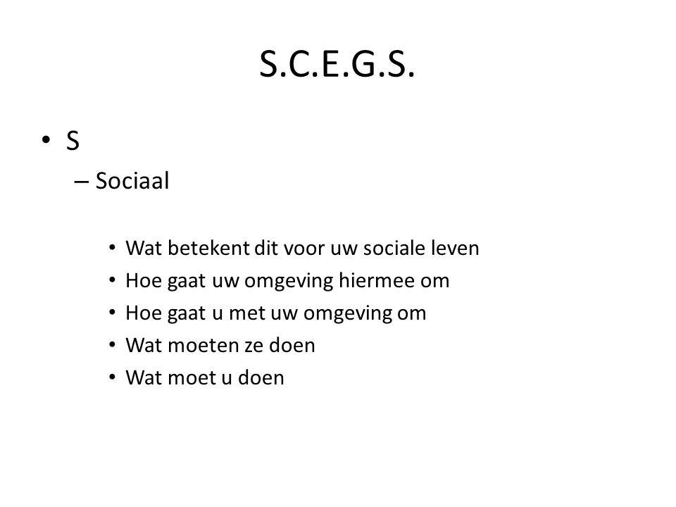 S.C.E.G.S. S – Sociaal Wat betekent dit voor uw sociale leven Hoe gaat uw omgeving hiermee om Hoe gaat u met uw omgeving om Wat moeten ze doen Wat moe