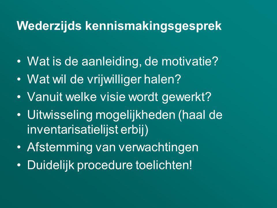 Wederzijds kennismakingsgesprek Wat is de aanleiding, de motivatie? Wat wil de vrijwilliger halen? Vanuit welke visie wordt gewerkt? Uitwisseling moge