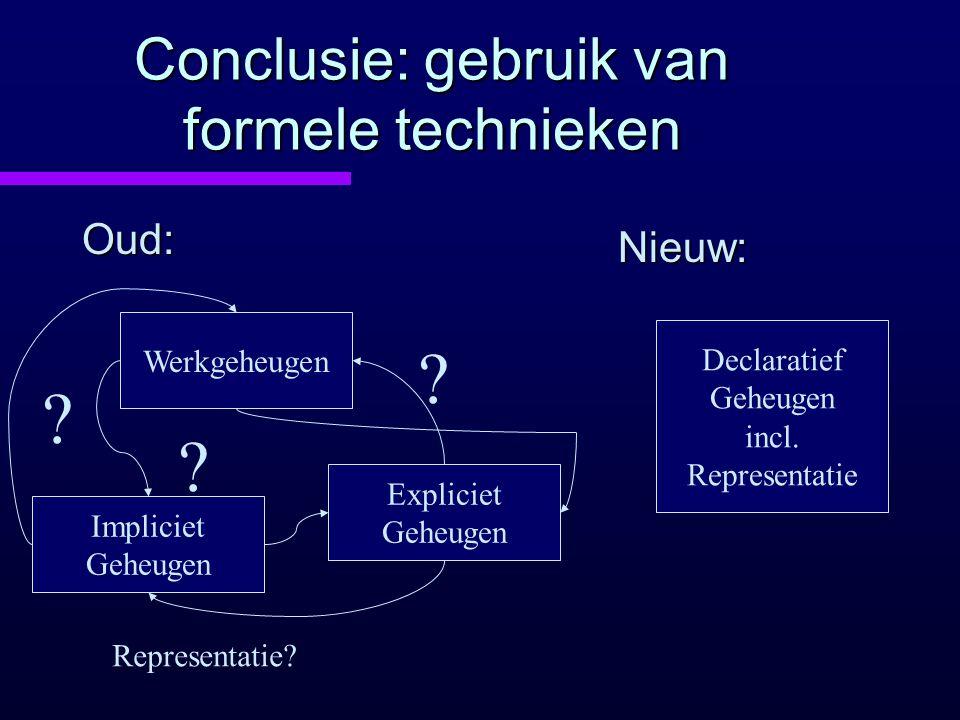 Conclusie: gebruik van formele technieken Oud: Nieuw: Werkgeheugen Impliciet Geheugen Expliciet Geheugen Declaratief Geheugen incl. Representatie ? ?