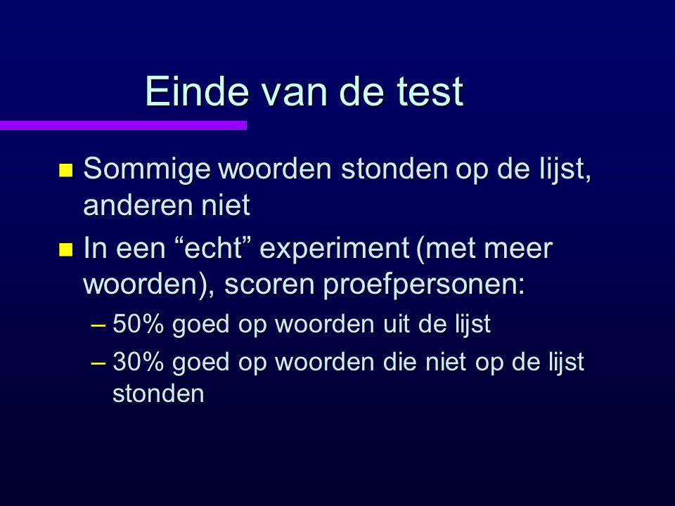 """Einde van de test n Sommige woorden stonden op de lijst, anderen niet n In een """"echt"""" experiment (met meer woorden), scoren proefpersonen: –50% goed o"""