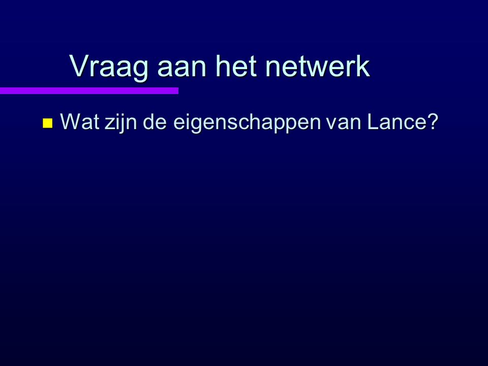 Vraag aan het netwerk n Wat zijn de eigenschappen van Lance?