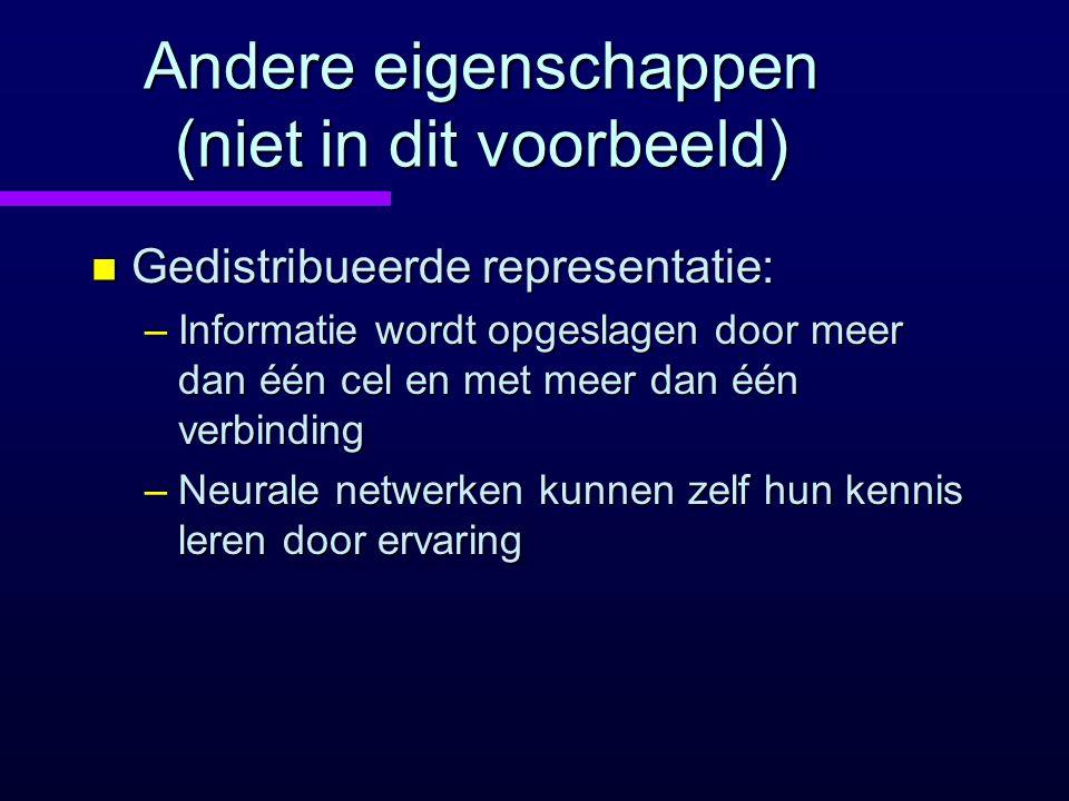 Andere eigenschappen (niet in dit voorbeeld) n Gedistribueerde representatie: –Informatie wordt opgeslagen door meer dan één cel en met meer dan één v