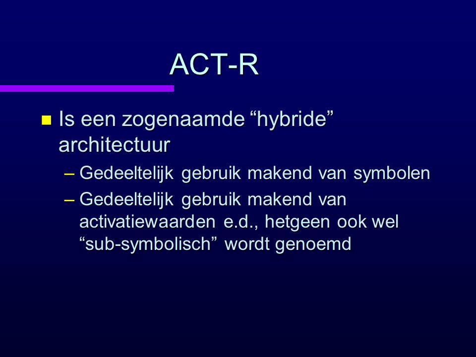 """ACT-R n Is een zogenaamde """"hybride"""" architectuur –Gedeeltelijk gebruik makend van symbolen –Gedeeltelijk gebruik makend van activatiewaarden e.d., het"""