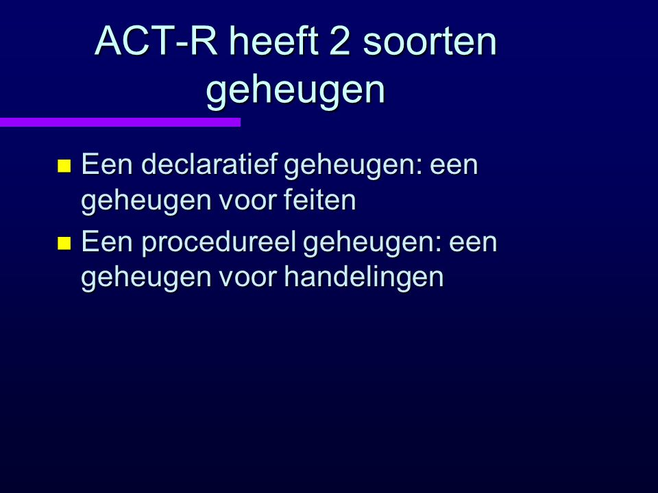 ACT-R heeft 2 soorten geheugen n Een declaratief geheugen: een geheugen voor feiten n Een procedureel geheugen: een geheugen voor handelingen