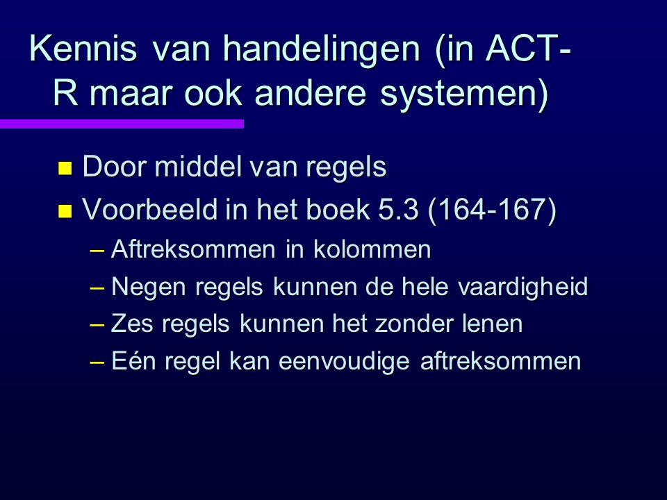 Kennis van handelingen (in ACT- R maar ook andere systemen) n Door middel van regels n Voorbeeld in het boek 5.3 (164-167) –Aftreksommen in kolommen –