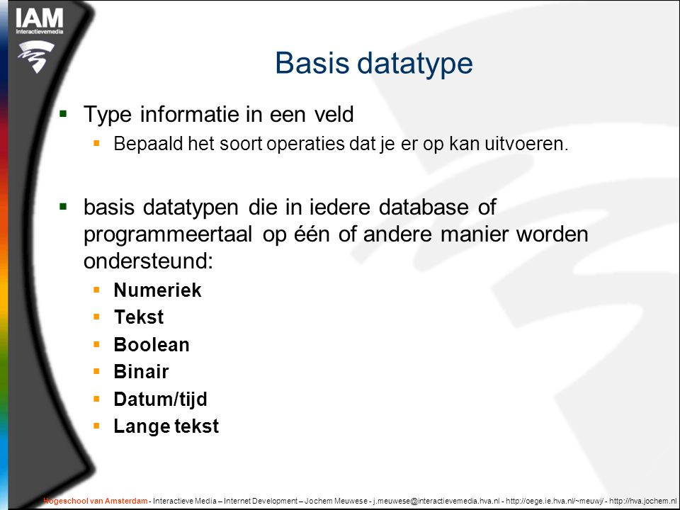 Hogeschool van Amsterdam - Interactieve Media – Internet Development – Jochem Meuwese Basis datatype  Type informatie in een veld  Bepaald het soort operaties dat je er op kan uitvoeren.