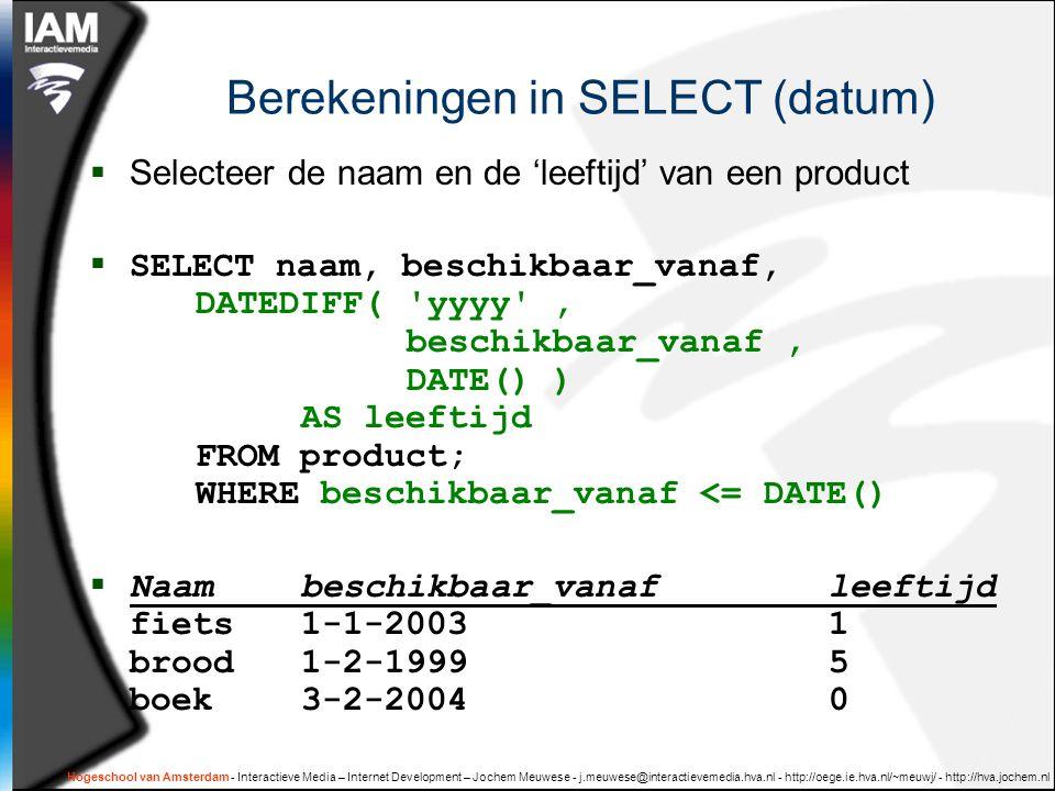 Hogeschool van Amsterdam - Interactieve Media – Internet Development – Jochem Meuwese - j.meuwese@interactievemedia.hva.nl - http://oege.ie.hva.nl/~meuwj/ - http://hva.jochem.nl Berekeningen in SELECT (datum)  Selecteer de naam en de 'leeftijd' van een product  SELECT naam, beschikbaar_vanaf, DATEDIFF( yyyy , beschikbaar_vanaf, DATE() ) AS leeftijd FROM product; WHERE beschikbaar_vanaf <= DATE()  Naambeschikbaar_vanafleeftijd fiets1-1-20031 brood1-2-19995 boek3-2-20040