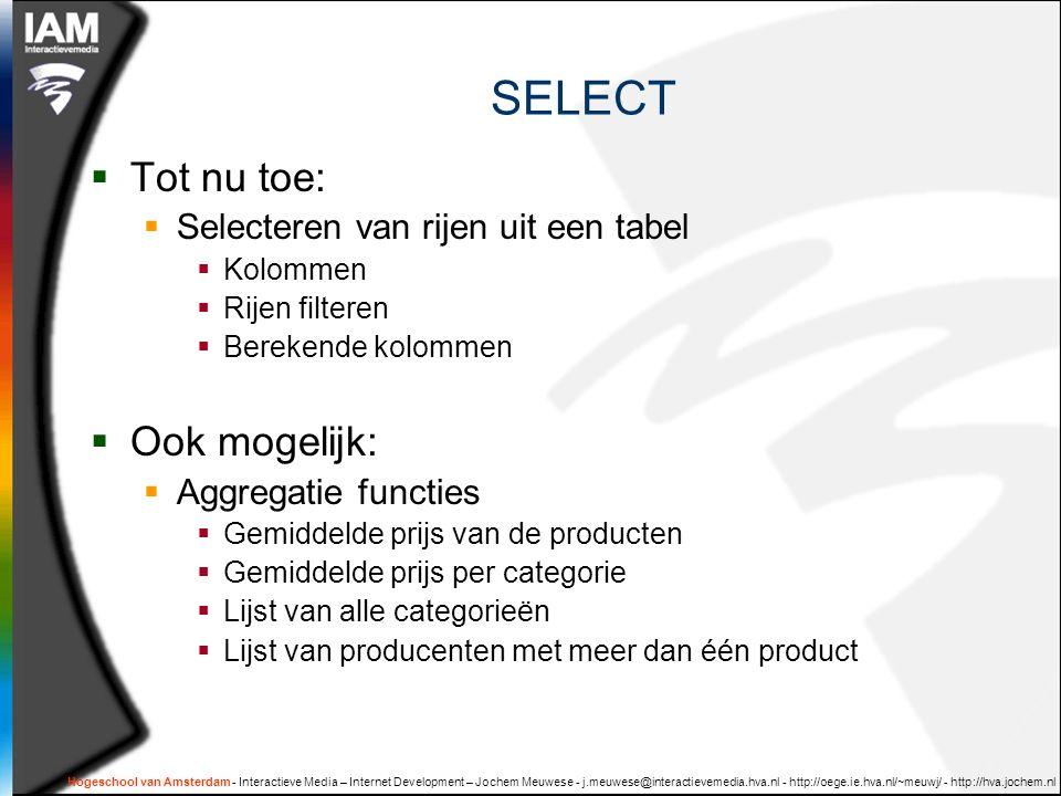 Hogeschool van Amsterdam - Interactieve Media – Internet Development – Jochem Meuwese - j.meuwese@interactievemedia.hva.nl - http://oege.ie.hva.nl/~meuwj/ - http://hva.jochem.nl SELECT  Tot nu toe:  Selecteren van rijen uit een tabel  Kolommen  Rijen filteren  Berekende kolommen  Ook mogelijk:  Aggregatie functies  Gemiddelde prijs van de producten  Gemiddelde prijs per categorie  Lijst van alle categorieën  Lijst van producenten met meer dan één product