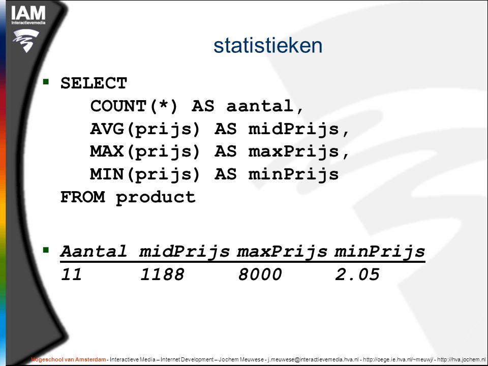 Hogeschool van Amsterdam - Interactieve Media – Internet Development – Jochem Meuwese - j.meuwese@interactievemedia.hva.nl - http://oege.ie.hva.nl/~meuwj/ - http://hva.jochem.nl statistieken  SELECT COUNT(*) AS aantal, AVG(prijs) AS midPrijs, MAX(prijs) AS maxPrijs, MIN(prijs) AS minPrijs FROM product  AantalmidPrijsmaxPrijsminPrijs 11118880002.05