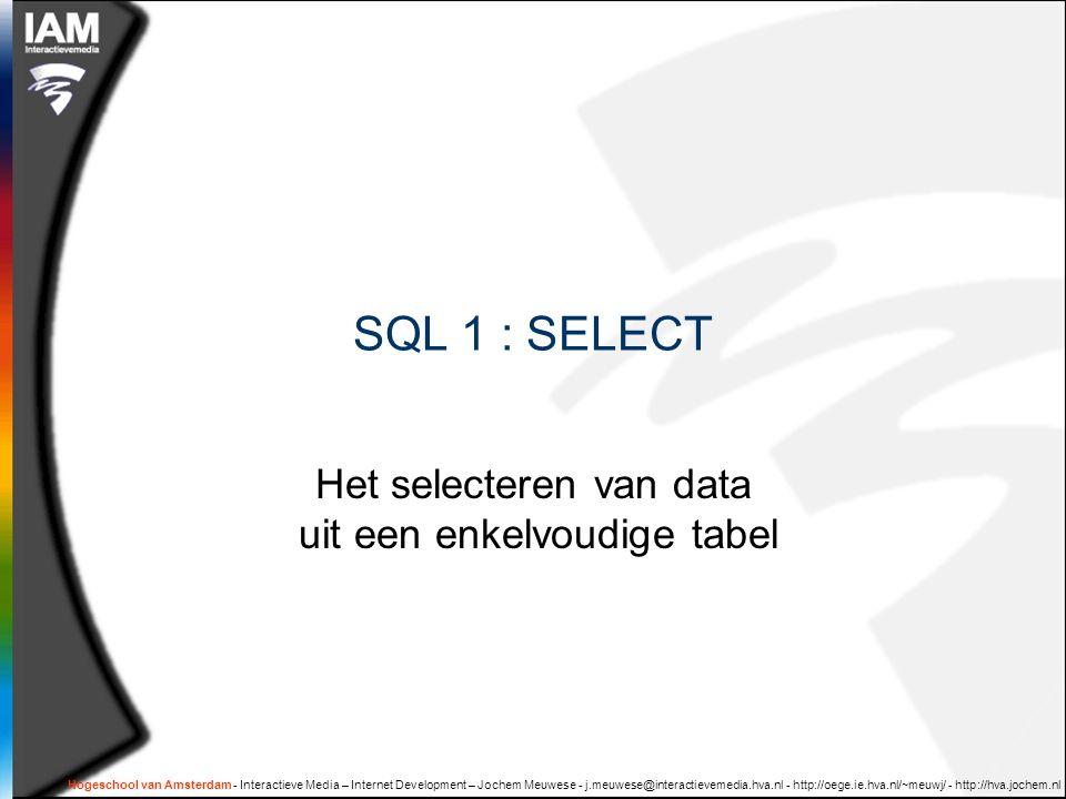 Hogeschool van Amsterdam - Interactieve Media – Internet Development – Jochem Meuwese - j.meuwese@interactievemedia.hva.nl - http://oege.ie.hva.nl/~meuwj/ - http://hva.jochem.nl  Tabel:  rijen en kolommen  Datatype:  tekst, getal, datum, etc…  Selecties uit één tabel: SELECT query  Selectie criteria  Berekeningen  Statistieken  Groeperen