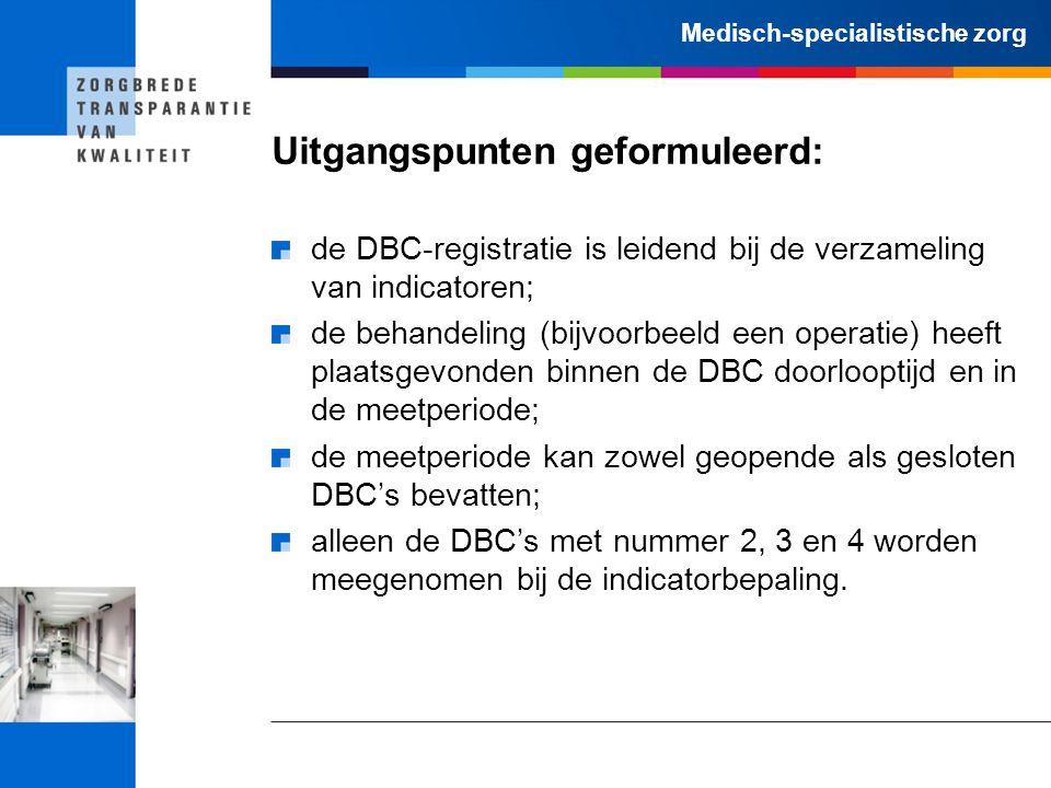Medisch-specialistische zorg Uitgangspunten geformuleerd: de DBC-registratie is leidend bij de verzameling van indicatoren; de behandeling (bijvoorbeeld een operatie) heeft plaatsgevonden binnen de DBC doorlooptijd en in de meetperiode; de meetperiode kan zowel geopende als gesloten DBC's bevatten; alleen de DBC's met nummer 2, 3 en 4 worden meegenomen bij de indicatorbepaling.