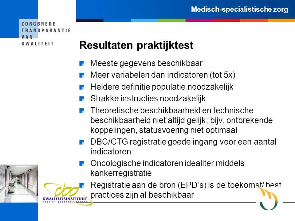 Medisch-specialistische zorg Resultaten praktijktest Meeste gegevens beschikbaar Meer variabelen dan indicatoren (tot 5x) Heldere definitie populatie