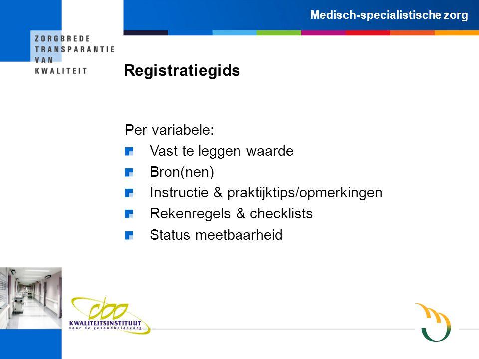 Medisch-specialistische zorg Registratiegids Per variabele: Vast te leggen waarde Bron(nen) Instructie & praktijktips/opmerkingen Rekenregels & checklists Status meetbaarheid