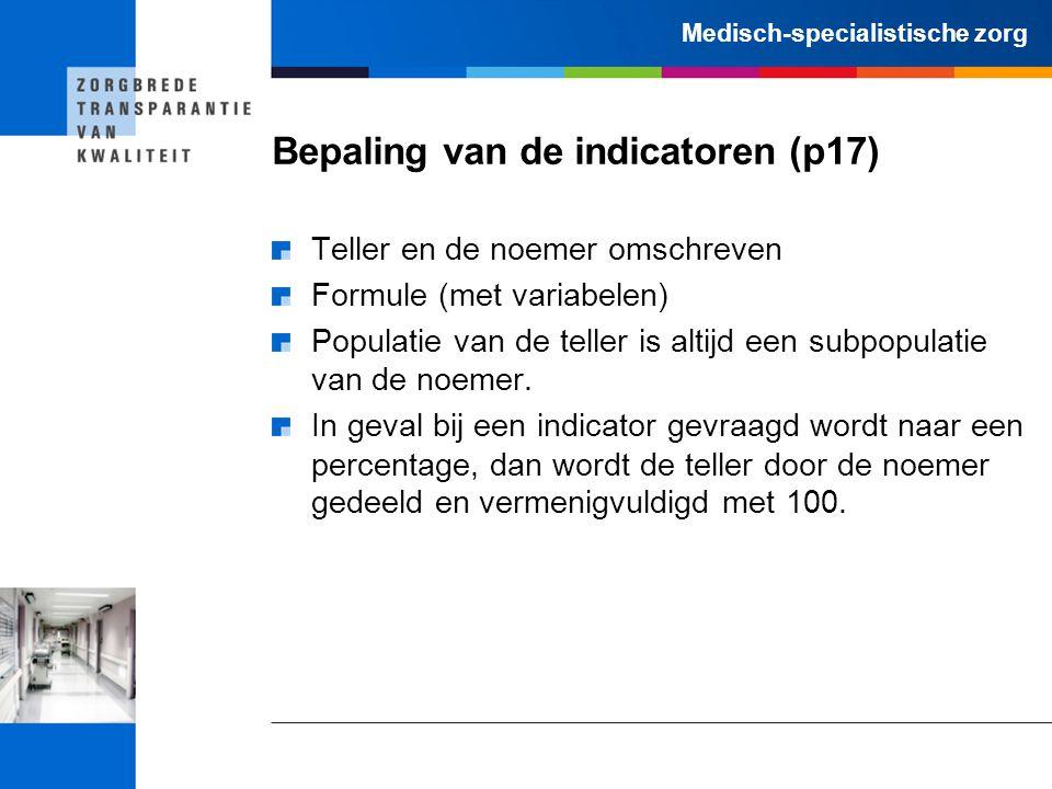 Medisch-specialistische zorg Bepaling van de indicatoren (p17) Teller en de noemer omschreven Formule (met variabelen) Populatie van de teller is alti