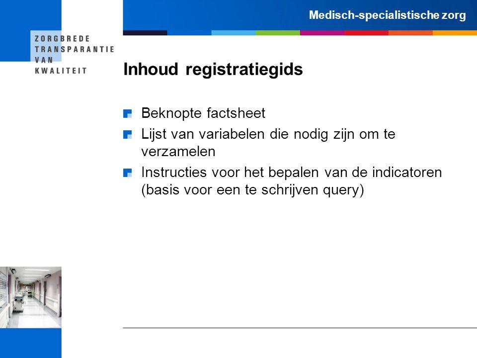 Medisch-specialistische zorg Inhoud registratiegids Beknopte factsheet Lijst van variabelen die nodig zijn om te verzamelen Instructies voor het bepalen van de indicatoren (basis voor een te schrijven query)