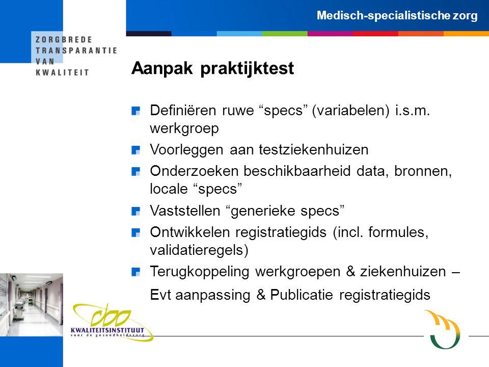 """Medisch-specialistische zorg Aanpak praktijktest Definiëren ruwe """"specs"""" (variabelen) i.s.m. werkgroep Voorleggen aan testziekenhuizen Onderzoeken bes"""