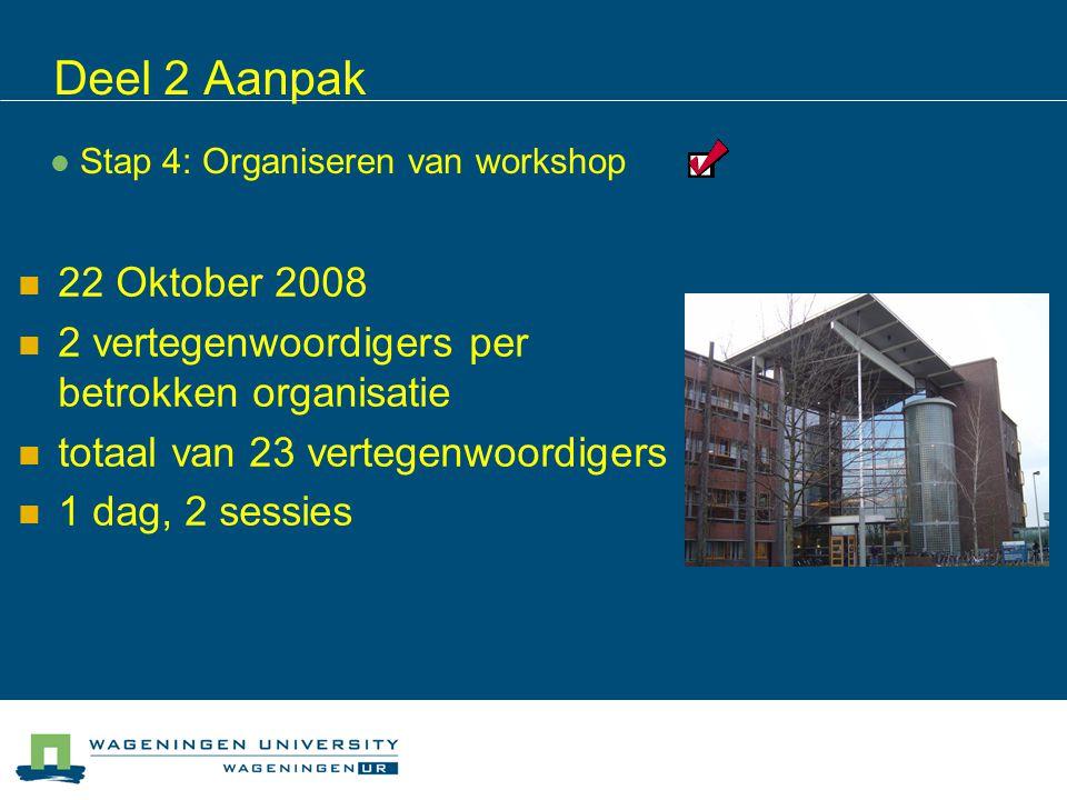 Deel 2 Aanpak 22 Oktober 2008 2 vertegenwoordigers per betrokken organisatie totaal van 23 vertegenwoordigers 1 dag, 2 sessies Stap 4: Organiseren van workshop