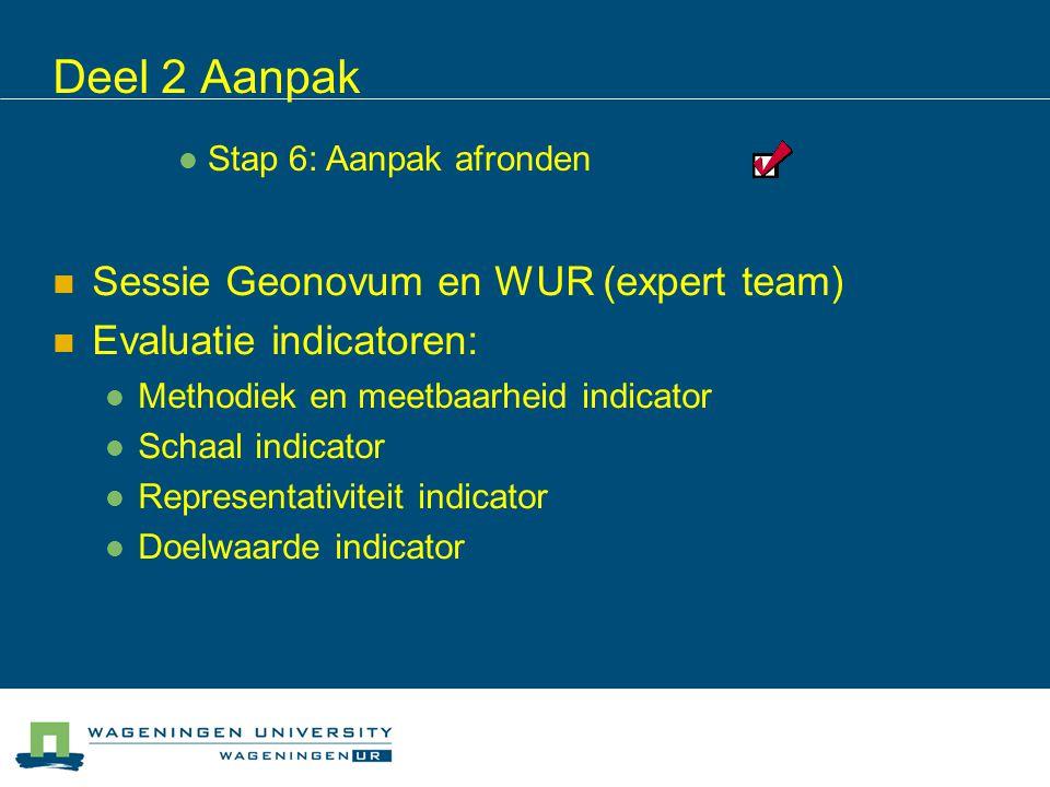 Sessie Geonovum en WUR (expert team) Evaluatie indicatoren: Methodiek en meetbaarheid indicator Schaal indicator Representativiteit indicator Doelwaarde indicator Deel 2 Aanpak Stap 6: Aanpak afronden
