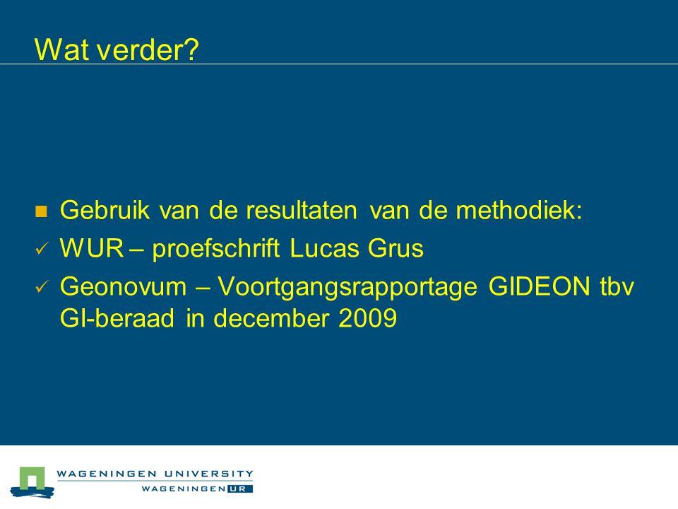 Wat verder? Gebruik van de resultaten van de methodiek: WUR – proefschrift Lucas Grus Geonovum – Voortgangsrapportage GIDEON tbv GI-beraad in december