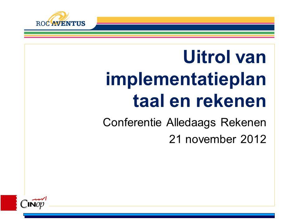 Uitrol van implementatieplan taal en rekenen Conferentie Alledaags Rekenen 21 november 2012