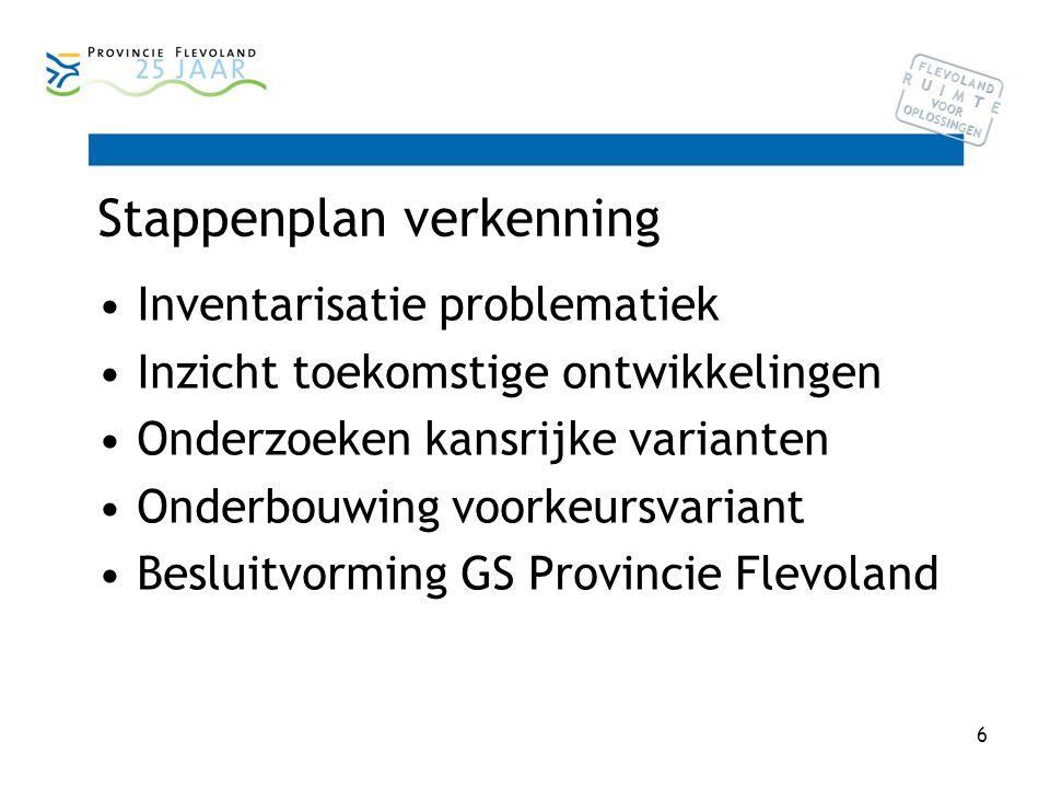 6 Stappenplan verkenning Inventarisatie problematiek Inzicht toekomstige ontwikkelingen Onderzoeken kansrijke varianten Onderbouwing voorkeursvariant Besluitvorming GS Provincie Flevoland