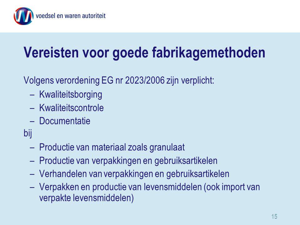 15 Vereisten voor goede fabrikagemethoden Volgens verordening EG nr 2023/2006 zijn verplicht: –Kwaliteitsborging –Kwaliteitscontrole –Documentatie bij –Productie van materiaal zoals granulaat –Productie van verpakkingen en gebruiksartikelen –Verhandelen van verpakkingen en gebruiksartikelen –Verpakken en productie van levensmiddelen (ook import van verpakte levensmiddelen)