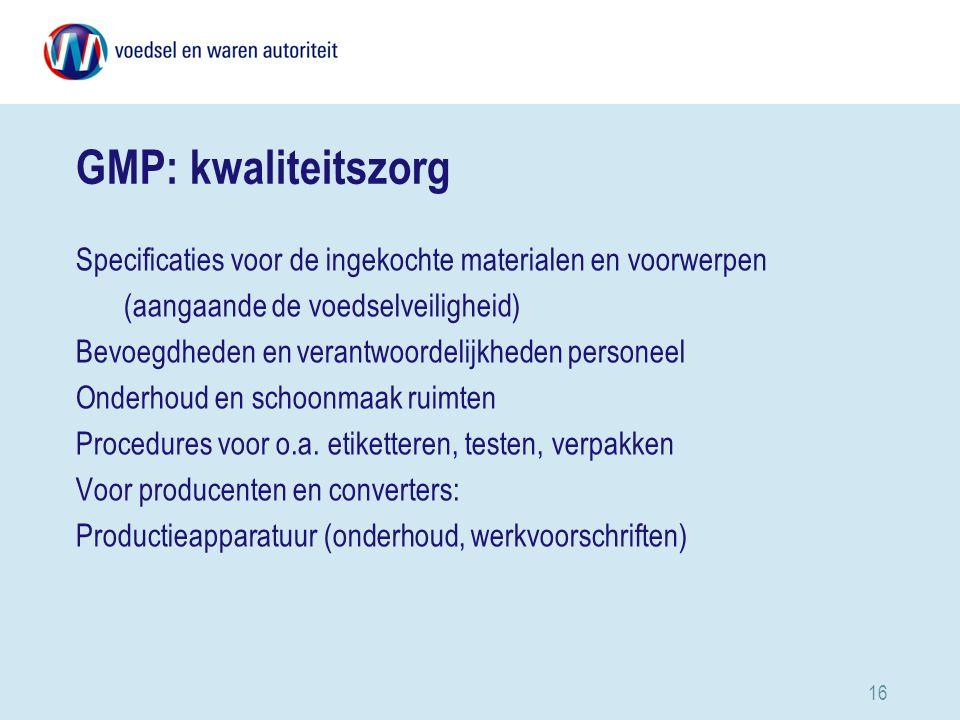 16 GMP: kwaliteitszorg Specificaties voor de ingekochte materialen en voorwerpen (aangaande de voedselveiligheid) Bevoegdheden en verantwoordelijkheden personeel Onderhoud en schoonmaak ruimten Procedures voor o.a.