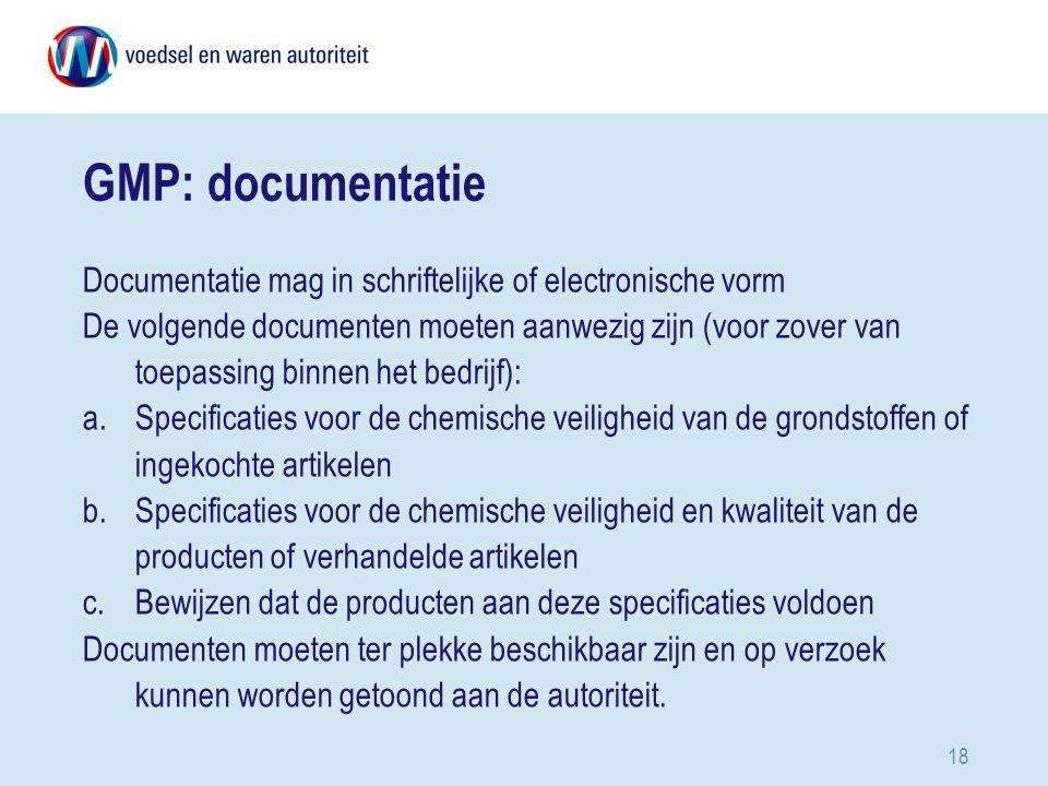 18 GMP: documentatie Documentatie mag in schriftelijke of electronische vorm De volgende documenten moeten aanwezig zijn (voor zover van toepassing binnen het bedrijf): a.Specificaties voor de chemische veiligheid van de grondstoffen of ingekochte artikelen b.Specificaties voor de chemische veiligheid en kwaliteit van de producten of verhandelde artikelen c.Bewijzen dat de producten aan deze specificaties voldoen Documenten moeten ter plekke beschikbaar zijn en op verzoek kunnen worden getoond aan de autoriteit.