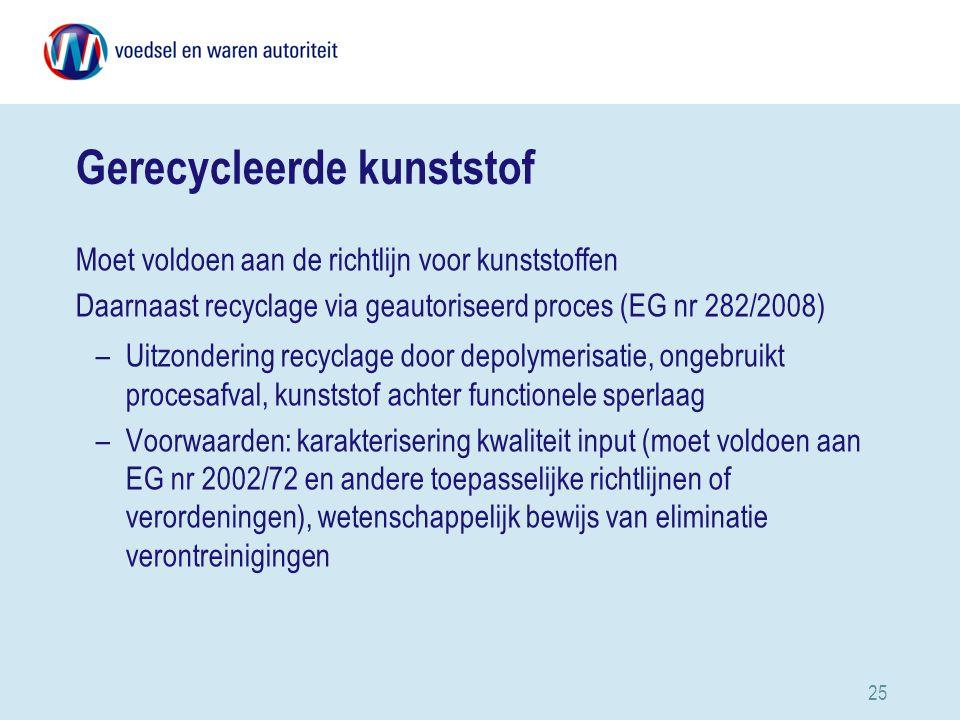 25 Gerecycleerde kunststof Moet voldoen aan de richtlijn voor kunststoffen Daarnaast recyclage via geautoriseerd proces (EG nr 282/2008) –Uitzondering recyclage door depolymerisatie, ongebruikt procesafval, kunststof achter functionele sperlaag –Voorwaarden: karakterisering kwaliteit input (moet voldoen aan EG nr 2002/72 en andere toepasselijke richtlijnen of verordeningen), wetenschappelijk bewijs van eliminatie verontreinigingen