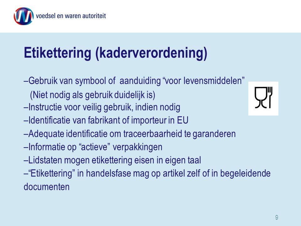 9 Etikettering (kaderverordening) –Gebruik van symbool of aanduiding voor levensmiddelen (Niet nodig als gebruik duidelijk is) –Instructie voor veilig gebruik, indien nodig –Identificatie van fabrikant of importeur in EU –Adequate identificatie om traceerbaarheid te garanderen –Informatie op actieve verpakkingen –Lidstaten mogen etikettering eisen in eigen taal – Etikettering in handelsfase mag op artikel zelf of in begeleidende documenten