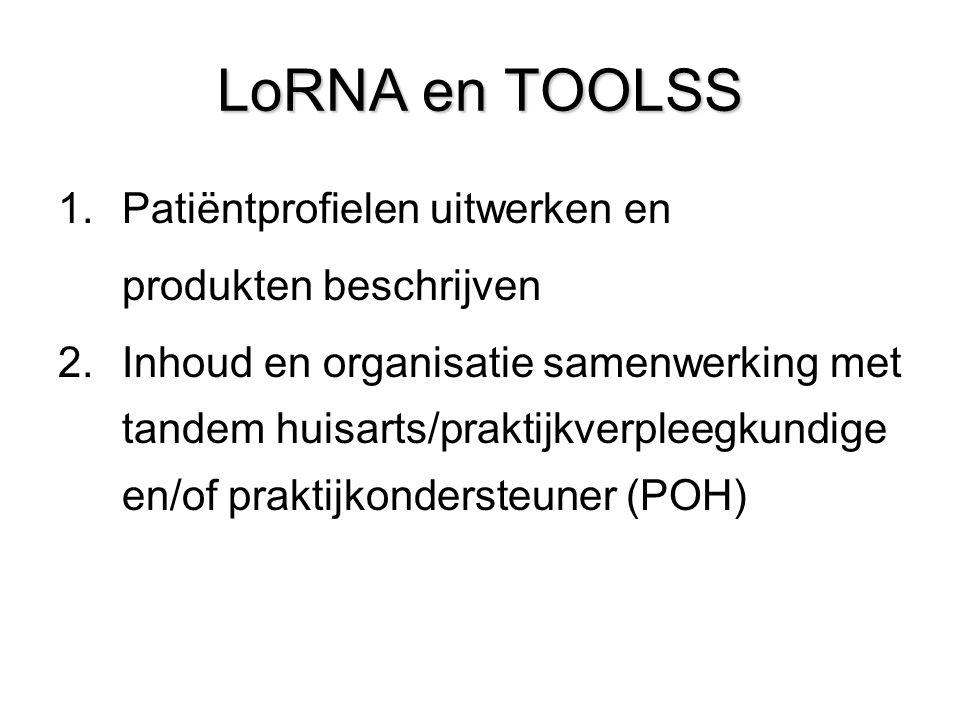 LoRNA en TOOLSS 1.Patiëntprofielen uitwerken en produkten beschrijven 2.Inhoud en organisatie samenwerking met tandem huisarts/praktijkverpleegkundige