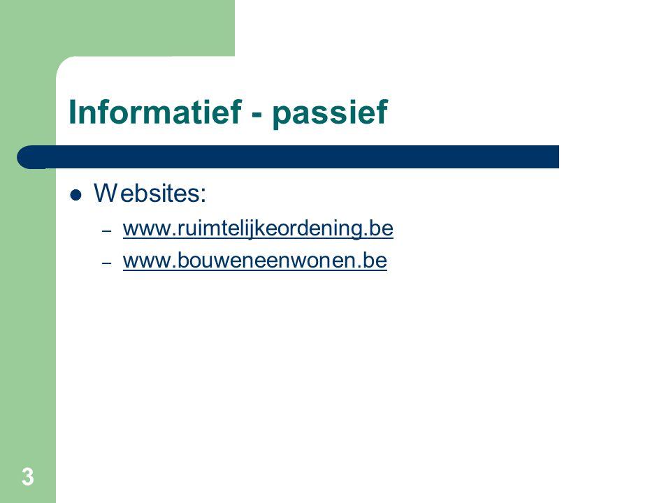 3 Informatief - passief Websites: – www.ruimtelijkeordening.be www.ruimtelijkeordening.be – www.bouweneenwonen.be www.bouweneenwonen.be