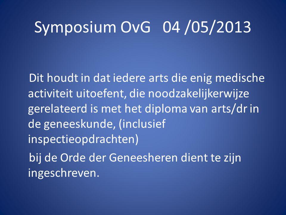 Symposium OvG 04 /05/2013 Dit houdt in dat iedere arts die enig medische activiteit uitoefent, die noodzakelijkerwijze gerelateerd is met het diploma van arts/dr in de geneeskunde, (inclusief inspectieopdrachten) bij de Orde der Geneesheren dient te zijn ingeschreven.