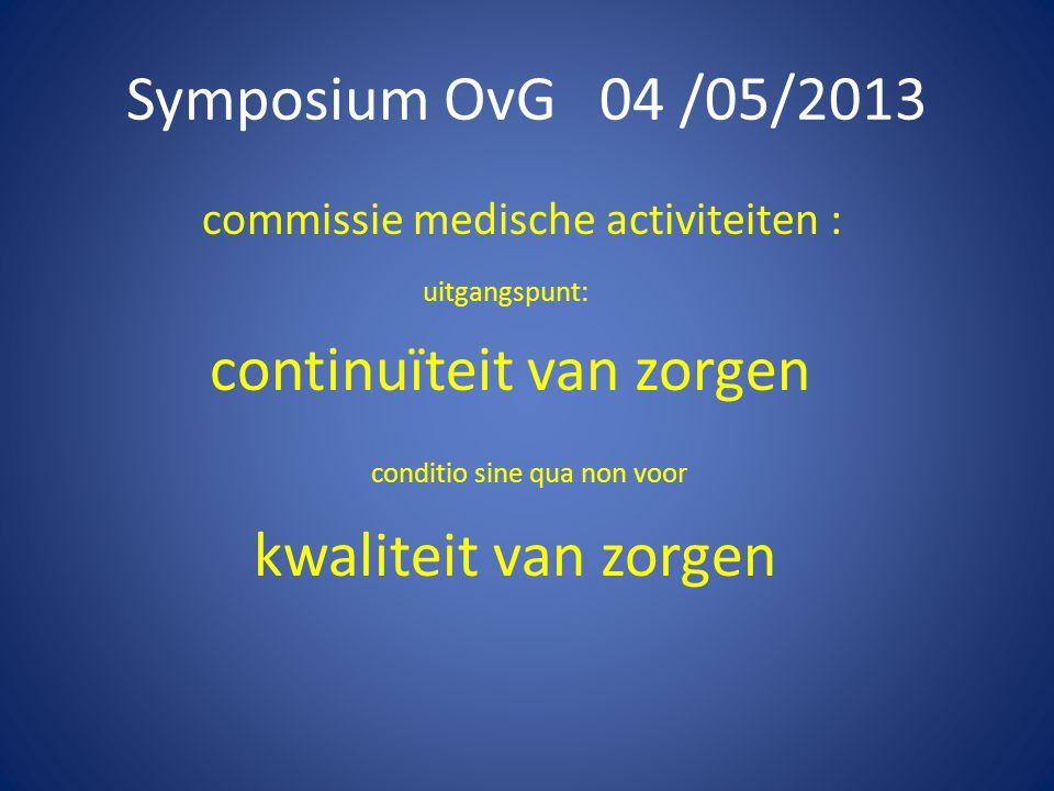 Symposium OvG 04 /05/2013 commissie medische activiteiten : uitgangspunt: continuïteit van zorgen conditio sine qua non voor kwaliteit van zorgen