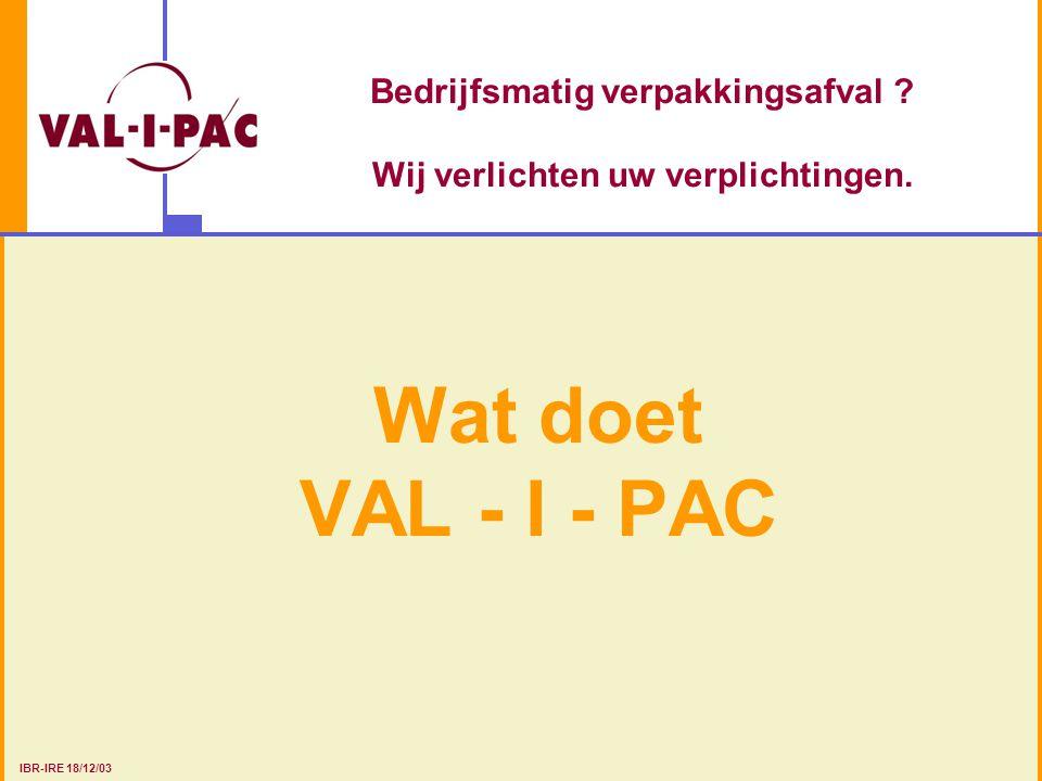 Bedrijfsmatig verpakkingsafval ? Wij verlichten uw verplichtingen. Wat doet VAL - I - PAC IBR-IRE 18/12/03