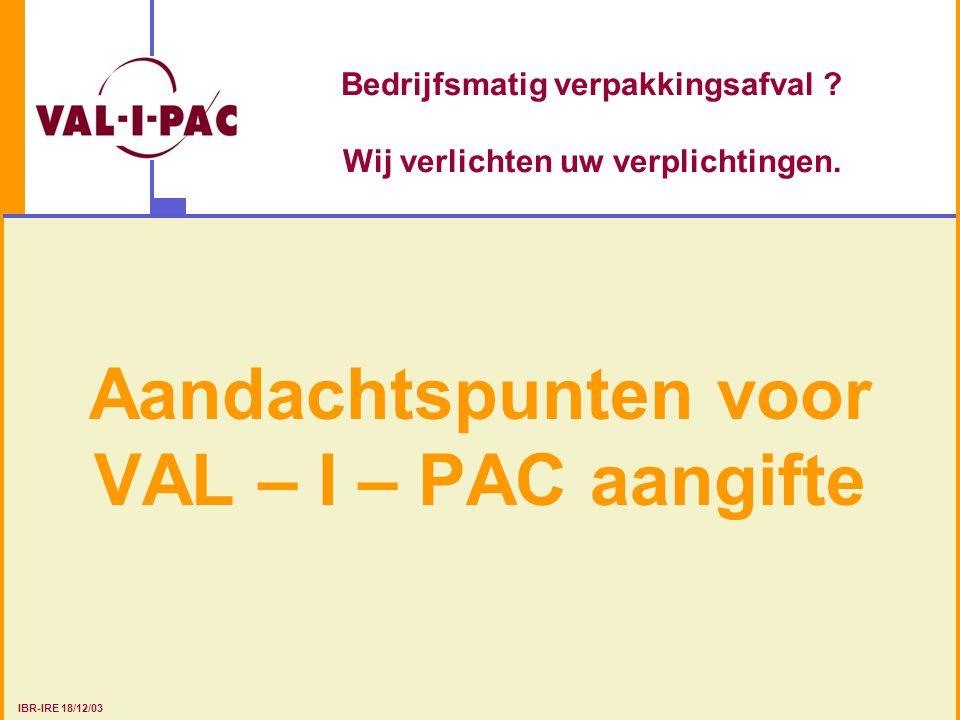 Bedrijfsmatig verpakkingsafval ? Wij verlichten uw verplichtingen. Aandachtspunten voor VAL – I – PAC aangifte IBR-IRE 18/12/03