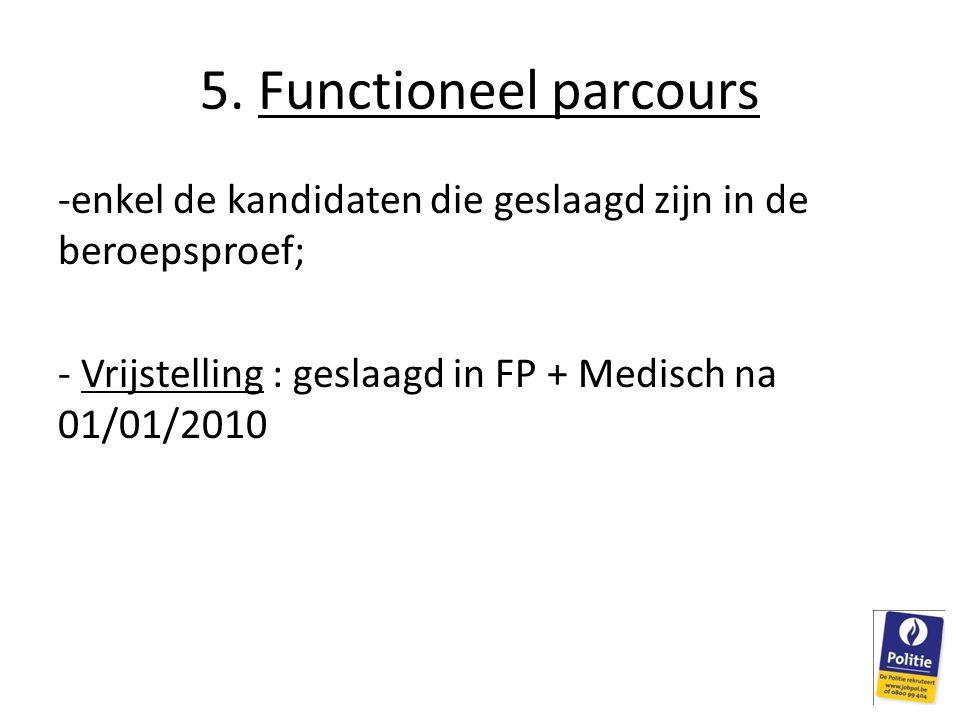 5. Functioneel parcours -enkel de kandidaten die geslaagd zijn in de beroepsproef; - Vrijstelling : geslaagd in FP + Medisch na 01/01/2010