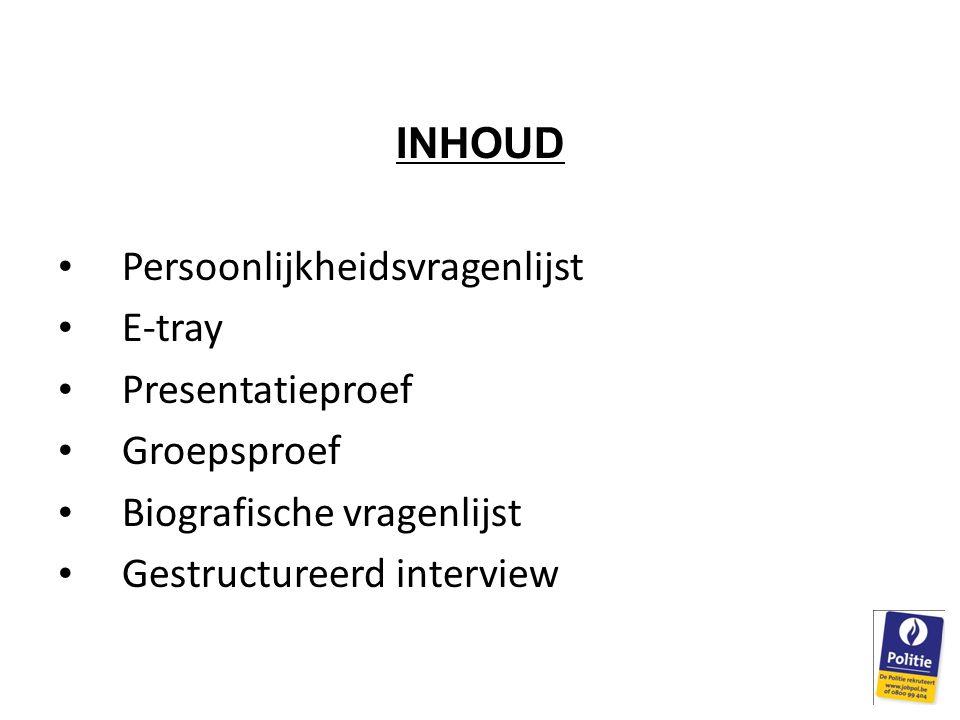 INHOUD Persoonlijkheidsvragenlijst E-tray Presentatieproef Groepsproef Biografische vragenlijst Gestructureerd interview